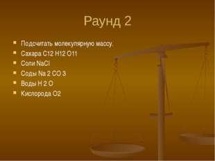 Раунд 2 Подсчитать молекулярную массу. Сахара C12 H12 O11 Соли NaCI Соды Na 2