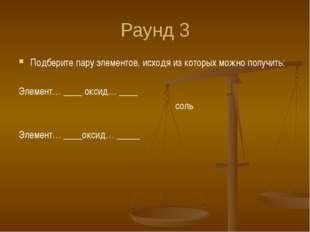 Раунд 3 Подберите пару элементов, исходя из которых можно получить: Элемент…