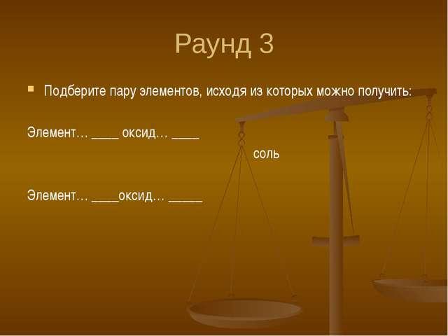 Раунд 3 Подберите пару элементов, исходя из которых можно получить: Элемент…...