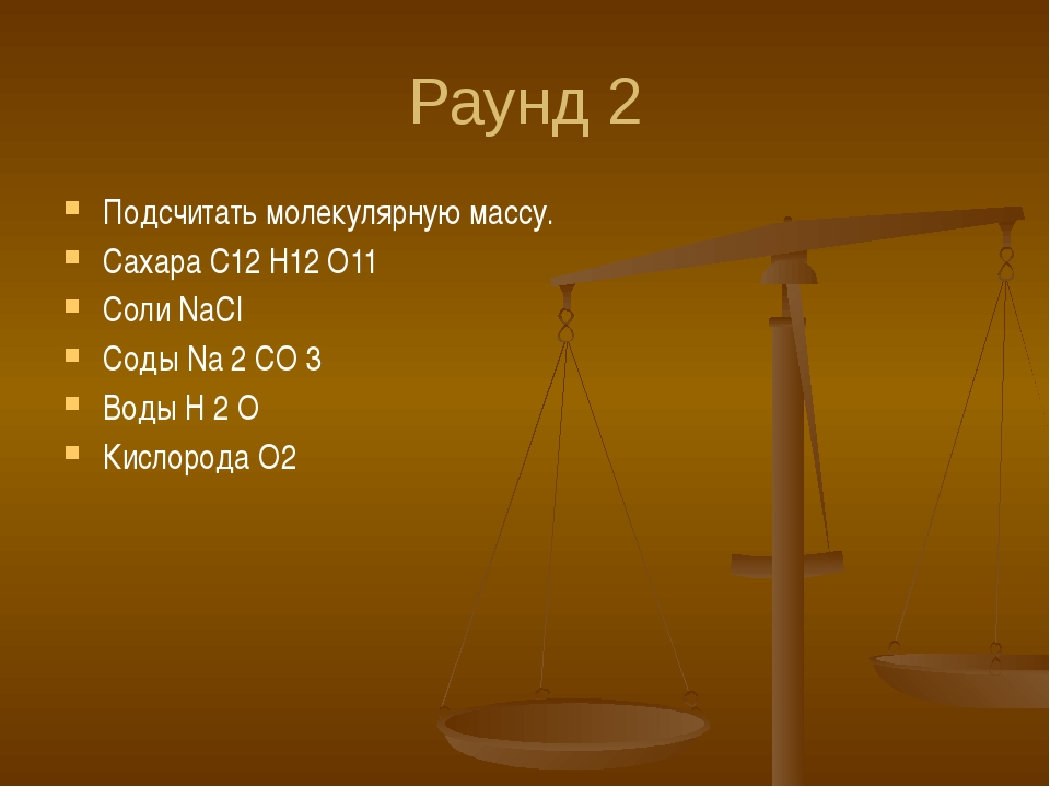Раунд 2 Подсчитать молекулярную массу. Сахара C12 H12 O11 Соли NaCI Соды Na 2...