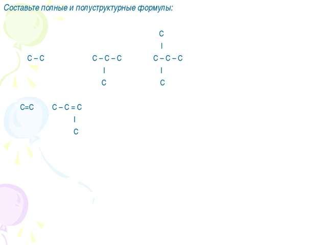Составьте полные и полуструктурные формулы: C | С – С C – C – C C – C – C | |...