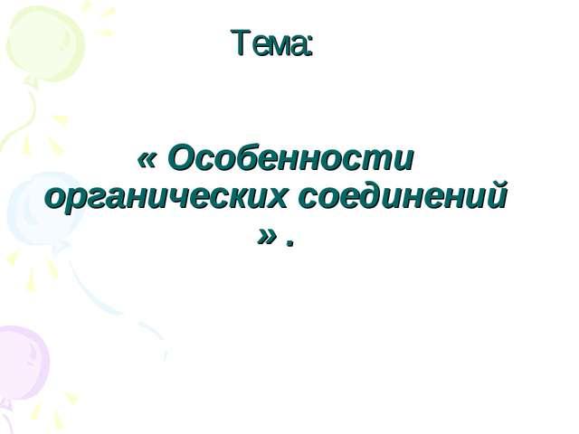 Тема: « Особенности органических соединений » .