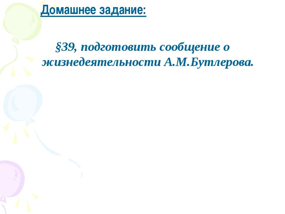 Домашнее задание: §39, подготовить сообщение о жизнедеятельности А.М.Бутлеро...