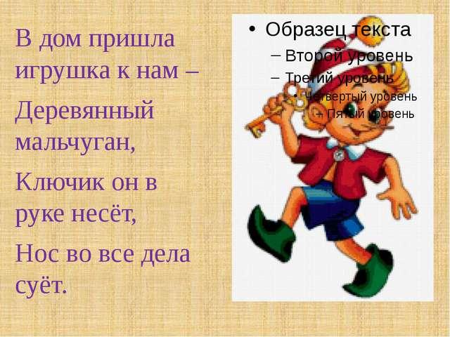 В дом пришла игрушка к нам – Деревянный мальчуган, Ключик он в руке несёт, Н...
