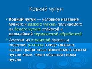 Ковкий чугун Ковкий чугун— условное название мягкого и вязкого чугуна, получ