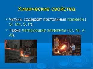 Химические свойства Чугуны содержат постоянные примеси (Si, Mn, S, P). Также