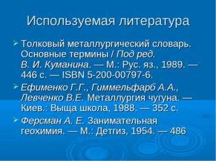 Используемая литература Толковый металлургический словарь. Основные термины /