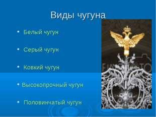 Виды чугуна Белый чугун Серый чугун Ковкий чугун Высокопрочный чугун Половинч