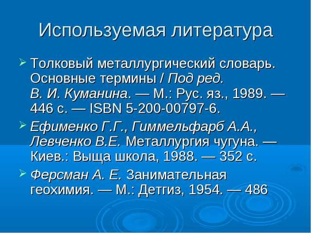 Используемая литература Толковый металлургический словарь. Основные термины /...