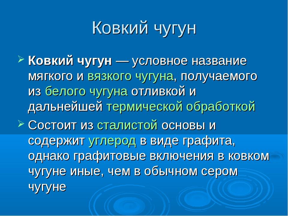Ковкий чугун Ковкий чугун— условное название мягкого и вязкого чугуна, получ...