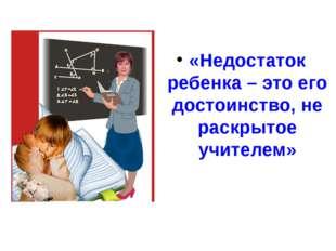 «Недостаток ребенка – это его достоинство, не раскрытое учителем»