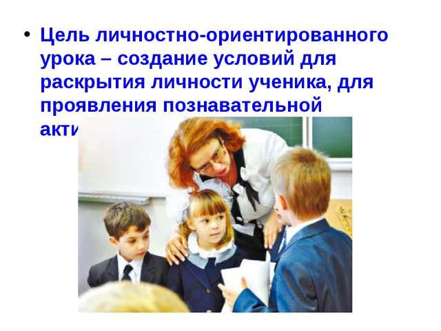 Цель личностно-ориентированного урока – создание условий для раскрытия личнос...