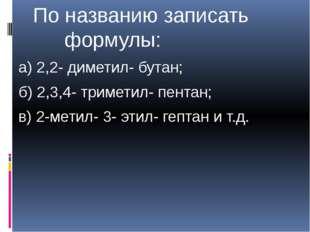 По названию записать формулы: а) 2,2- диметил- бутан; б) 2,3,4- триметил- пе