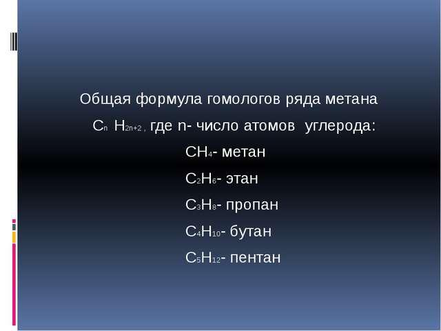 Общая формула гомологов ряда метана Cn H2n+2 , где n- число атомов углерода:...