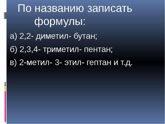 По названию записать формулы: а) 2,2- диметил- бутан; б) 2,3,4- триметил- пе...