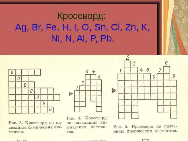 Кроссворд: Ag, Br, Fe, H, I, O, Sn, Cl, Zn, K, Ni, N, Al, P, Pb.