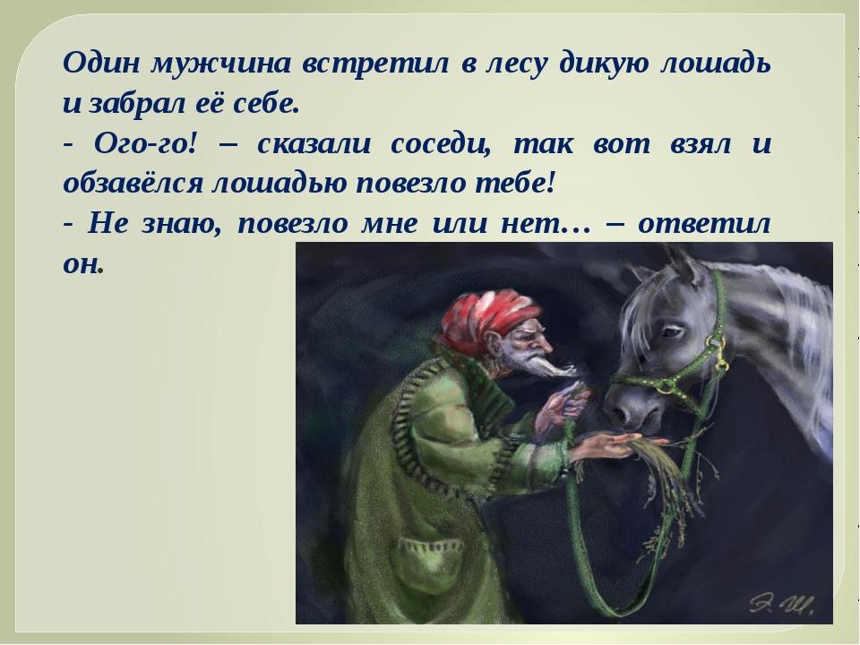 Один мужчина встретил в лесу дикую лошадь и забрал её себе. - Ого-го! – сказа...