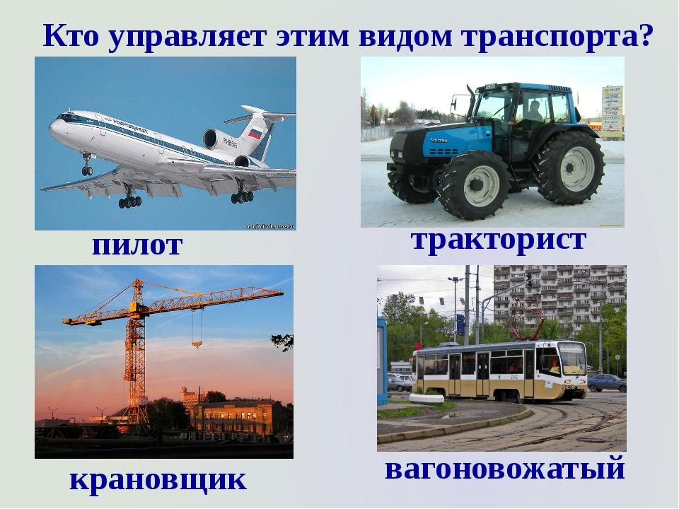 Кто управляет этим видом транспорта? пилот тракторист крановщик вагоновожатый