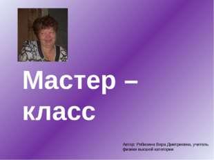 Мастер – класс Автор: Рябихина Вера Дмитриевна, учитель физики высшей категории