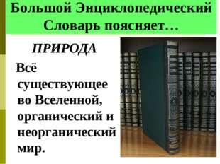 Большой Энциклопедический Словарь поясняет… ПРИРОДА Всё существующее во Всел