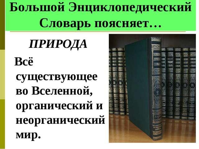 Большой Энциклопедический Словарь поясняет… ПРИРОДА Всё существующее во Всел...