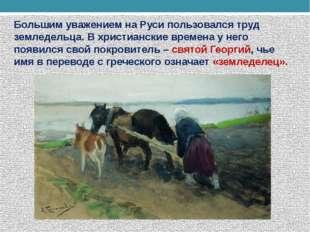 Большим уважением на Руси пользовался труд земледельца. В христианские времен