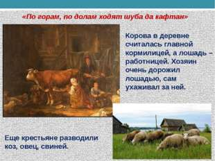 «По горам, по долам ходят шуба да кафтан» Еще крестьяне разводили коз, овец,