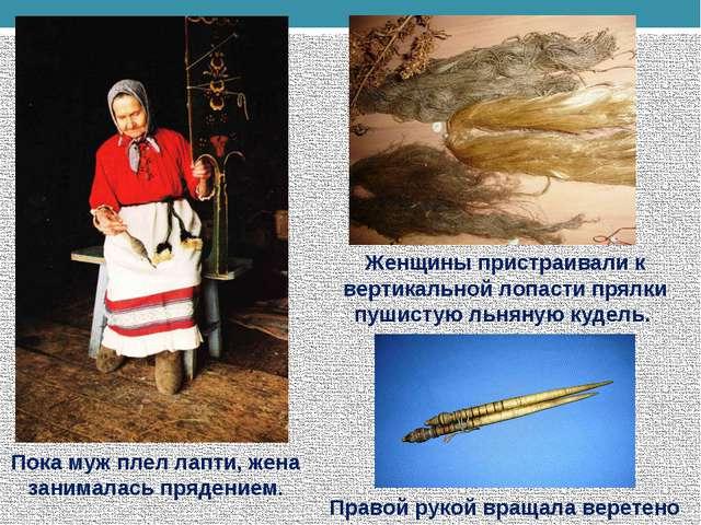 Женщины пристраивали к вертикальной лопасти прялки пушистую льняную кудель. П...