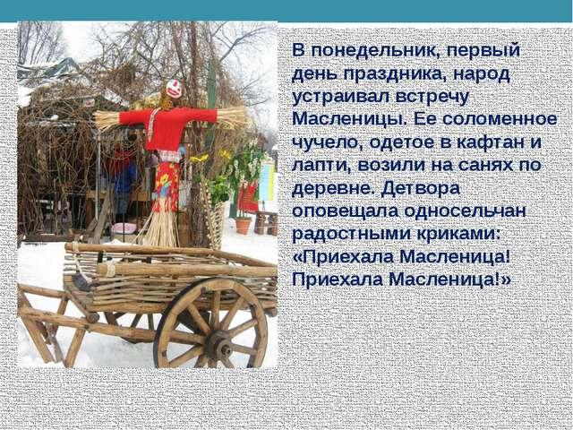 В понедельник, первый день праздника, народ устраивал встречу Масленицы. Ее с...