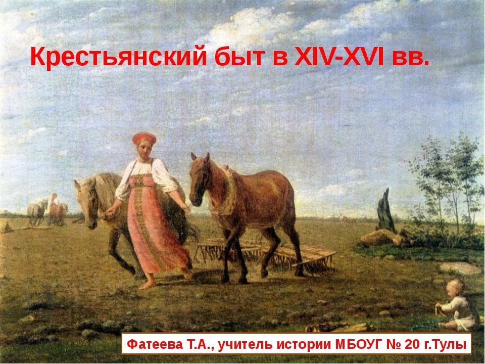 Крестьянский быт в XІV-XVІ вв. Фатеева Т.А., учитель истории МБОУГ № 20 г.Тулы