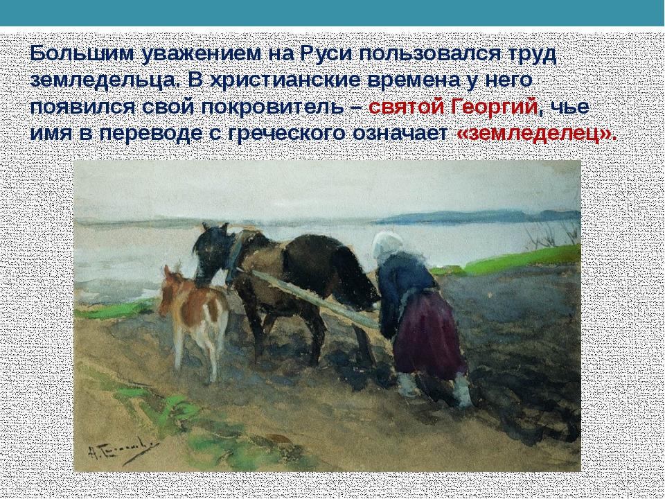 Большим уважением на Руси пользовался труд земледельца. В христианские времен...