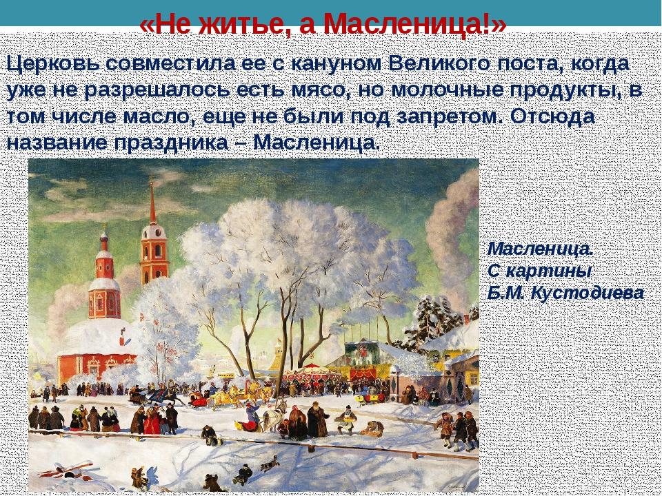 «Не житье, а Масленица!» Церковь совместила ее с кануном Великого поста, когд...