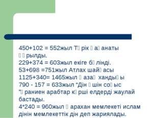 450+102 = 552жыл Түрік қағанаты құрылды. 229+374 = 603жыл екіге бөлінді. 53+6