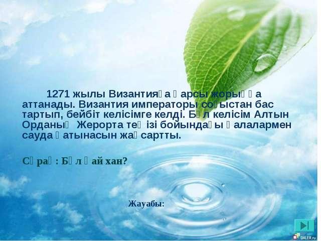 Жауабы: 1271 жылы Византияға қарсы жорыққа аттанады. Византия императоры соғы...