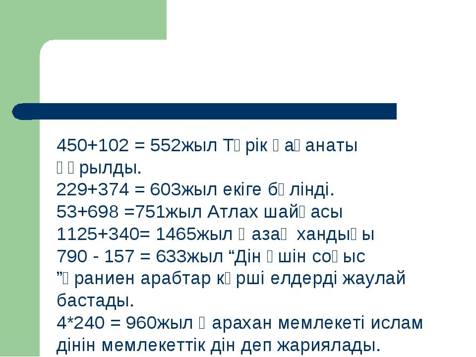450+102 = 552жыл Түрік қағанаты құрылды. 229+374 = 603жыл екіге бөлінді. 53+6...