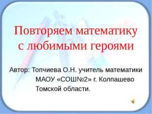 Повторяем математику с любимыми героями Автор: Топчиева О.Н. учитель математи
