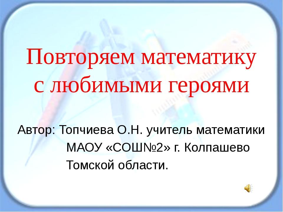 Повторяем математику с любимыми героями Автор: Топчиева О.Н. учитель математи...