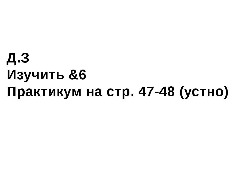 Д.З Изучить &6 Практикум на стр. 47-48 (устно)