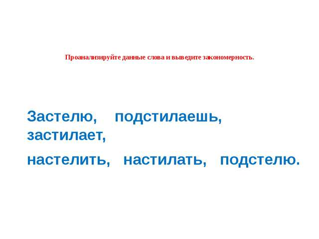 Проанализируйте данные слова и выведите закономерность. Застелю, подстилаешь...