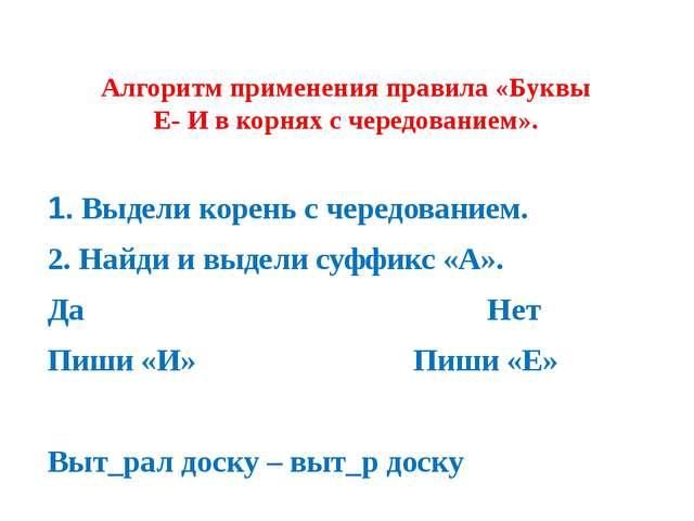 Алгоритм применения правила «Буквы Е- И в корнях с чередованием». 1. Выдели к...