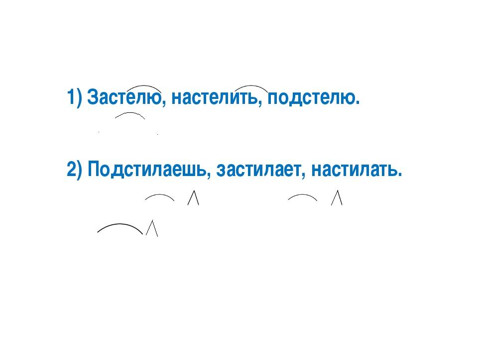1) Застелю, настелить, подстелю. 2) Подстилаешь, застилает, настилать.