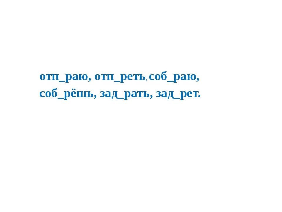 отп_раю, отп_реть, соб_раю, соб_рёшь, зад_рать, зад_рет.