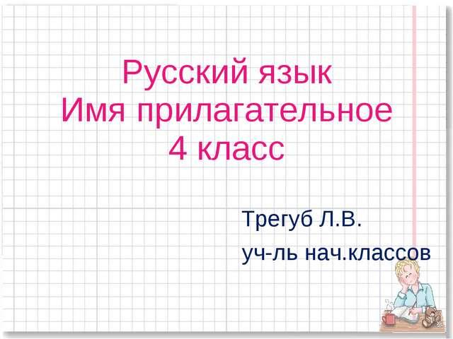 Русский язык Имя прилагательное 4 класс Трегуб Л.В. уч-ль нач.классов