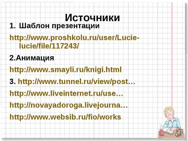 Источники Шаблон презентации http://www.proshkolu.ru/user/Lucie-lucie/file/11...