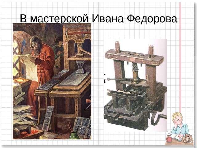 В мастерской Ивана Федорова
