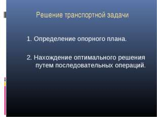 Решение транспортной задачи 1. Определение опорного плана. 2. Нахождение опти