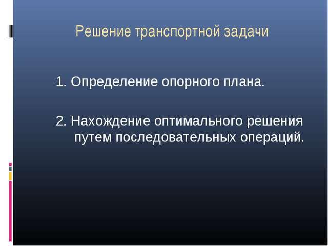Решение транспортной задачи 1. Определение опорного плана. 2. Нахождение опти...