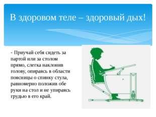 - Приучай себя сидеть за партой или за столом прямо, слегка наклонив голову,