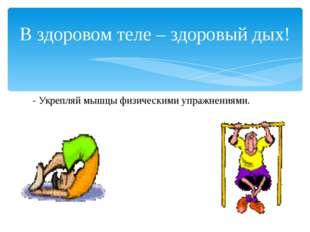 - Укрепляй мышцы физическими упражнениями. В здоровом теле – здоровый дых!