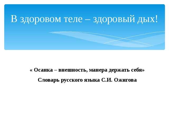 « Осанка – внешность, манера держать себя» Словарь русского языка С.И. Ожиго...